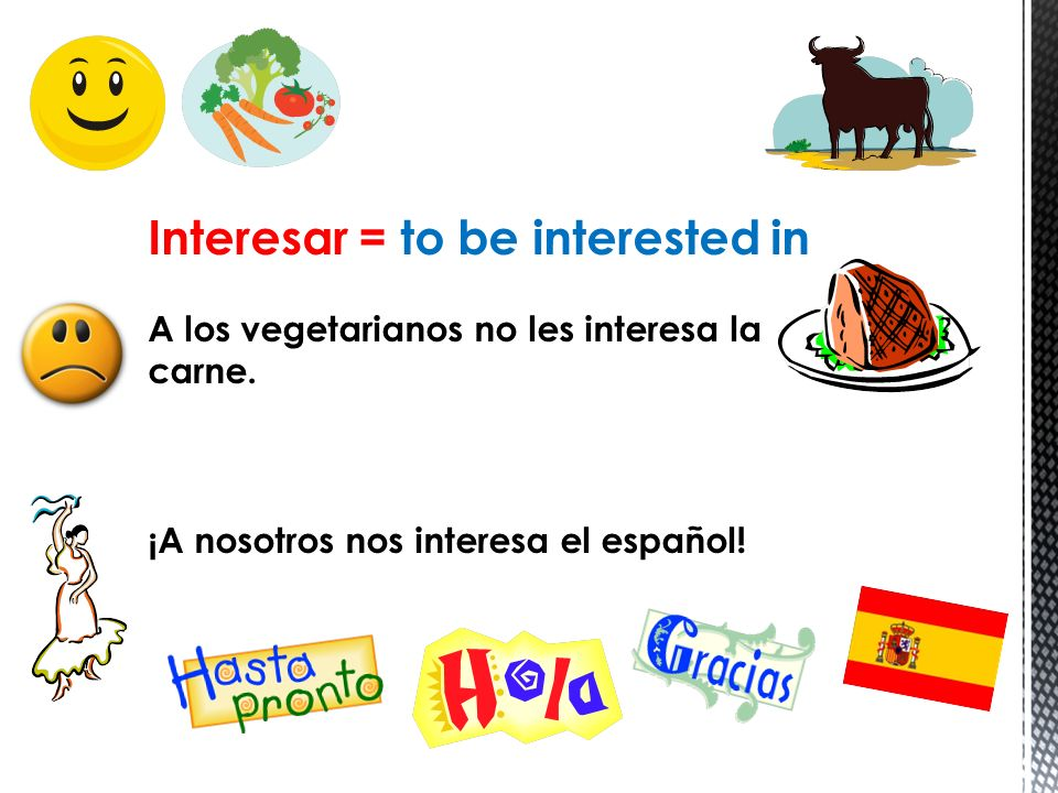 Interesar = to be interested in