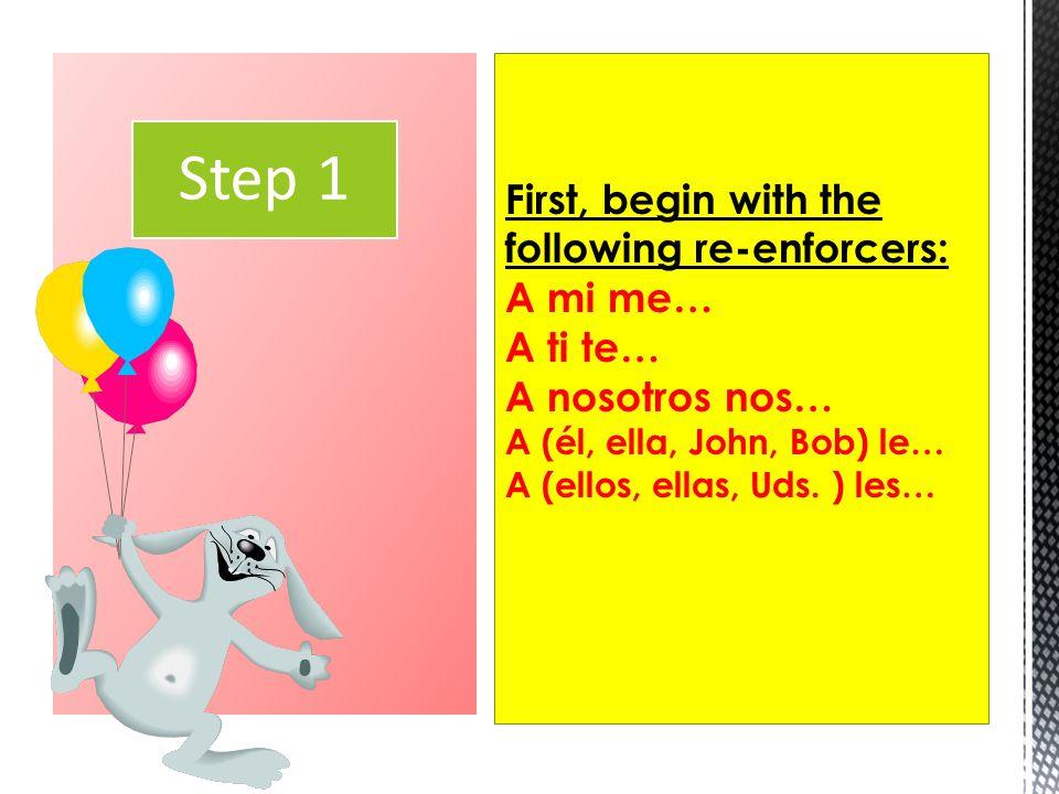 Step 1First, begin with the following re-enforcers: A mi me… A ti te… A nosotros nos… A (él, ella, John, Bob) le… A (ellos, ellas, Uds.