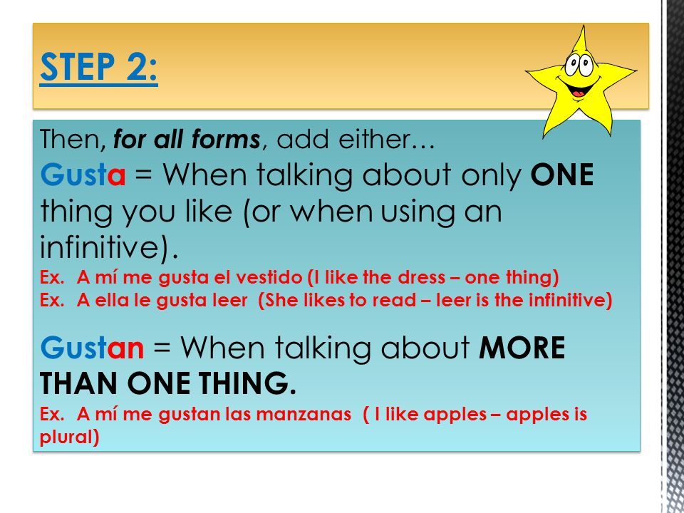STEP 2:Then, for all forms, add either… Gusta = When talking about only ONE thing you like (or when using an infinitive).