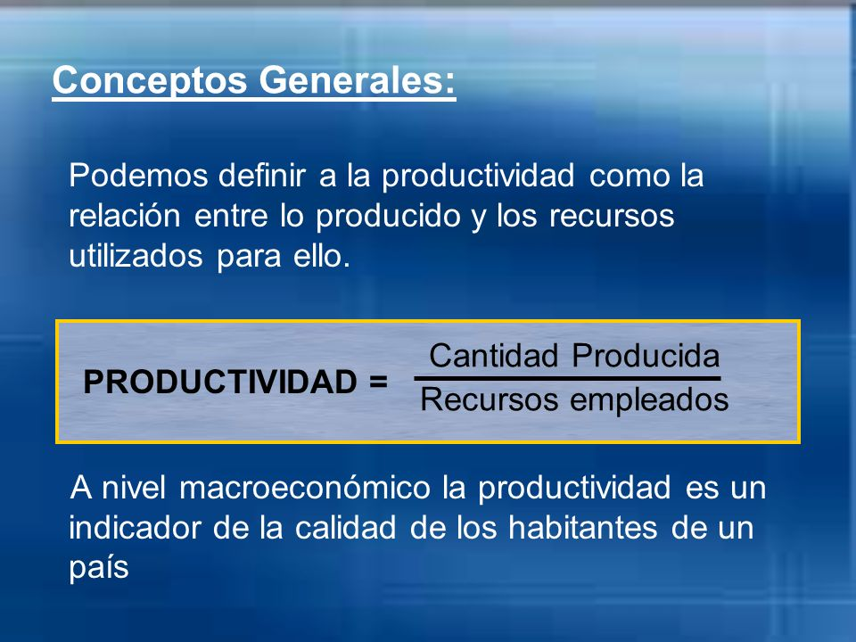 Conceptos Generales:Podemos definir a la productividad como la relación entre lo producido y los recursos utilizados para ello.
