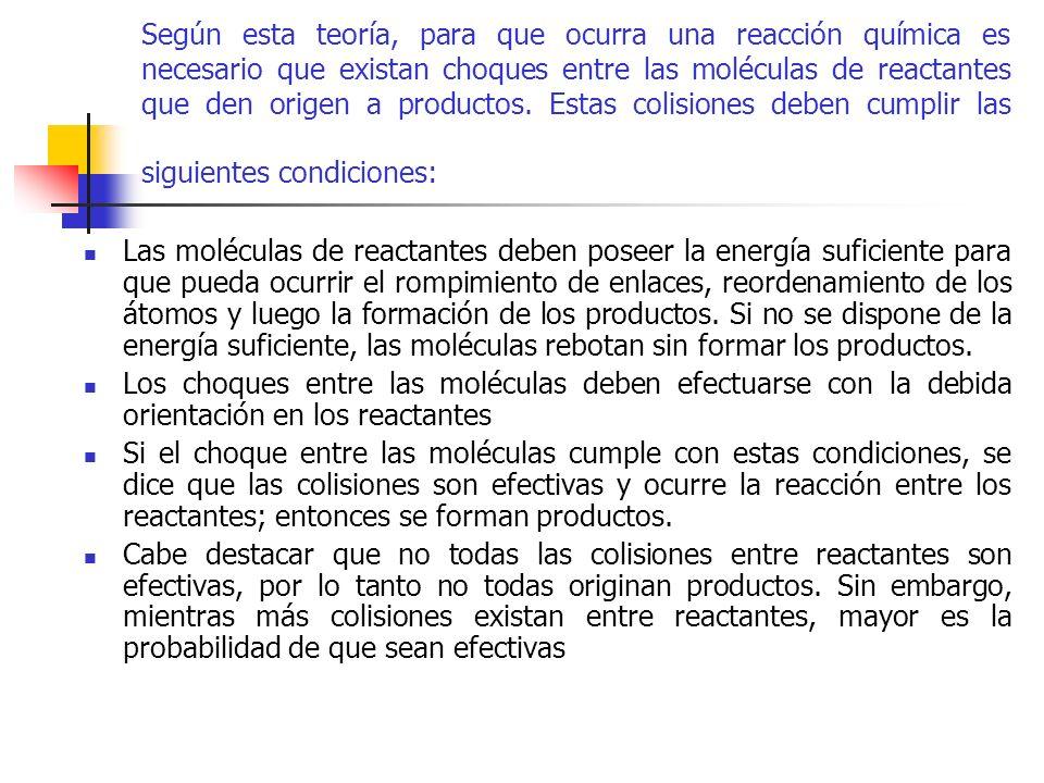 Según esta teoría, para que ocurra una reacción química es necesario que existan choques entre las moléculas de reactantes que den origen a productos. Estas colisiones deben cumplir las siguientes condiciones: