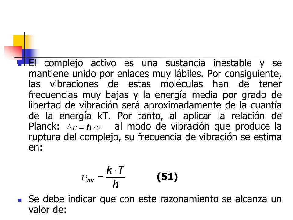 El complejo activo es una sustancia inestable y se mantiene unido por enlaces muy lábiles. Por consiguiente, las vibraciones de estas moléculas han de tener frecuencias muy bajas y la energía media por grado de libertad de vibración será aproximadamente de la cuantía de la energía kT. Por tanto, al aplicar la relación de Planck: al modo de vibración que produce la ruptura del complejo, su frecuencia de vibración se estima en:
