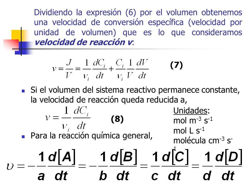 Dividiendo la expresión (6) por el volumen obtenemos una velocidad de conversión específica (velocidad por unidad de volumen) que es lo que consideramos velocidad de reacción v: