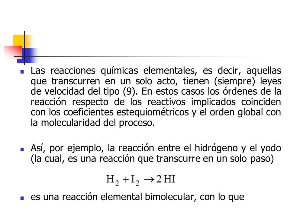 Las reacciones químicas elementales, es decir, aquellas que transcurren en un solo acto, tienen (siempre) leyes de velocidad del tipo (9). En estos casos los órdenes de la reacción respecto de los reactivos implicados coinciden con los coeficientes estequiométricos y el orden global con la molecularidad del proceso.