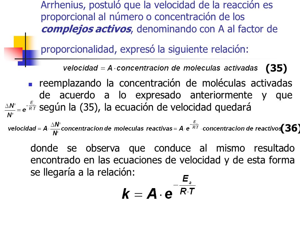 Arrhenius, postuló que la velocidad de la reacción es proporcional al número o concentración de los complejos activos, denominando con A al factor de proporcionalidad, expresó la siguiente relación: