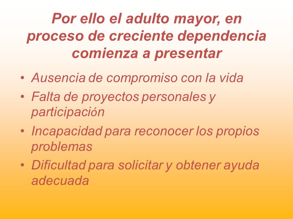 Por ello el adulto mayor, en proceso de creciente dependencia comienza a presentar