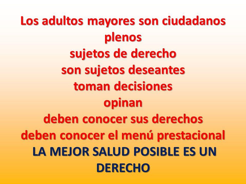 Los adultos mayores son ciudadanos plenos sujetos de derecho son sujetos deseantes toman decisiones opinan deben conocer sus derechos deben conocer el menú prestacional LA MEJOR SALUD POSIBLE ES UN DERECHO