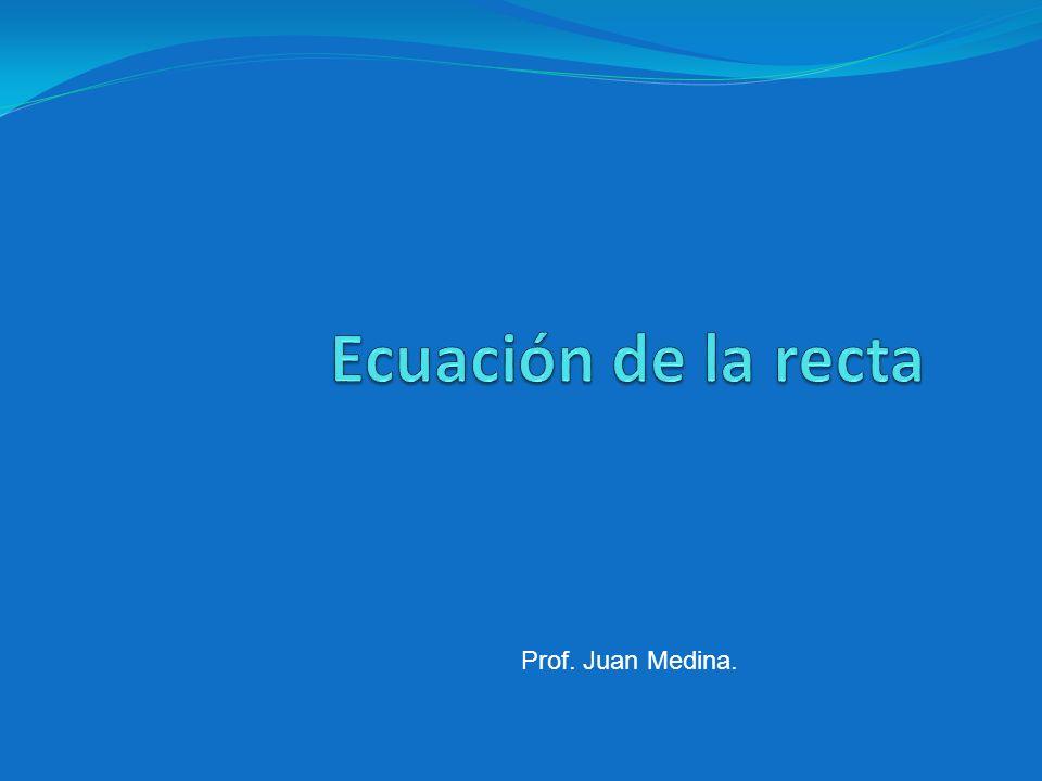 Ecuación de la recta Prof. Juan Medina.