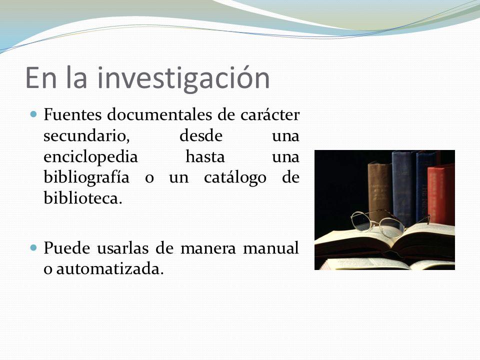En la investigación Fuentes documentales de carácter secundario, desde una enciclopedia hasta una bibliografía o un catálogo de biblioteca.