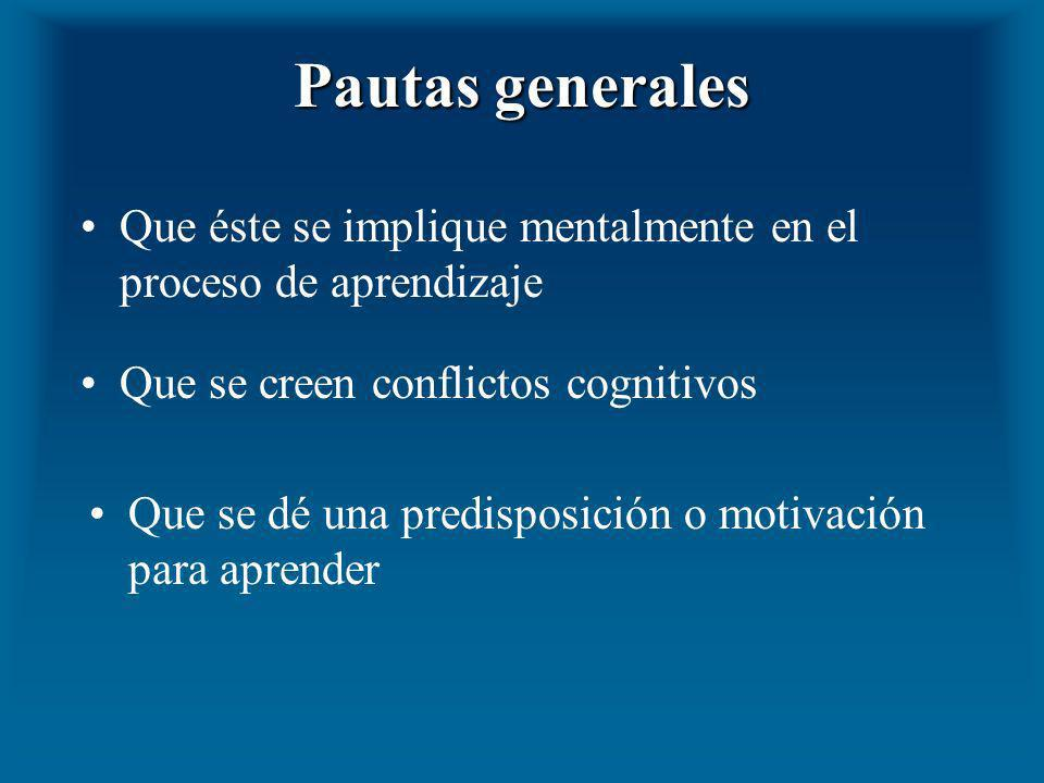 Pautas generales Que éste se implique mentalmente en el proceso de aprendizaje. Que se creen conflictos cognitivos.