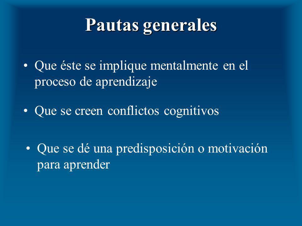 Pautas generalesQue éste se implique mentalmente en el proceso de aprendizaje. Que se creen conflictos cognitivos.