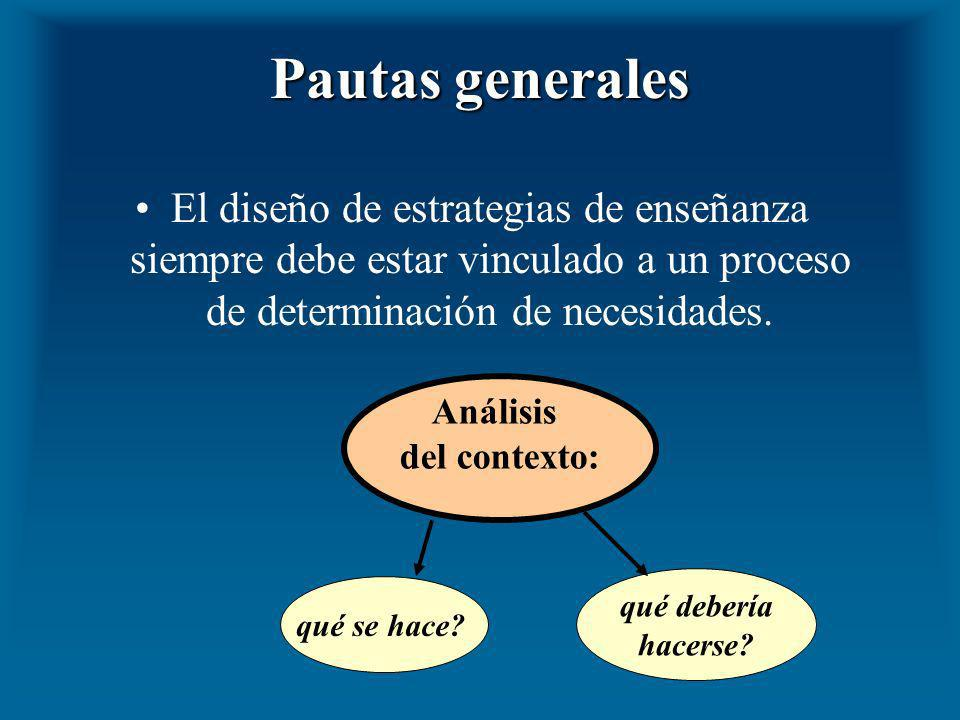 Pautas generalesEl diseño de estrategias de enseñanza siempre debe estar vinculado a un proceso de determinación de necesidades.
