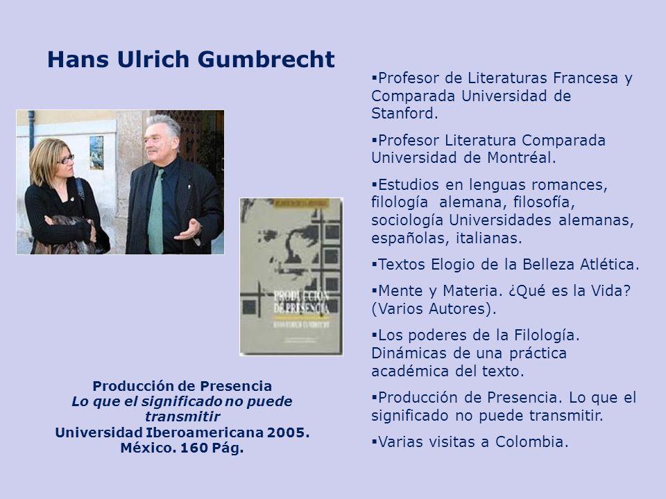 Hans Ulrich Gumbrecht Profesor de Literaturas Francesa y Comparada Universidad de Stanford. Profesor Literatura Comparada Universidad de Montréal.
