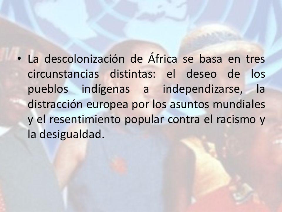 La descolonización de África se basa en tres circunstancias distintas: el deseo de los pueblos indígenas a independizarse, la distracción europea por los asuntos mundiales y el resentimiento popular contra el racismo y la desigualdad.