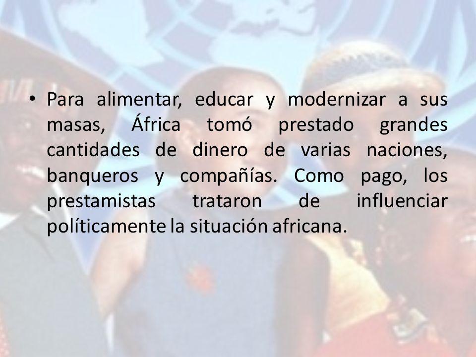 Para alimentar, educar y modernizar a sus masas, África tomó prestado grandes cantidades de dinero de varias naciones, banqueros y compañías.