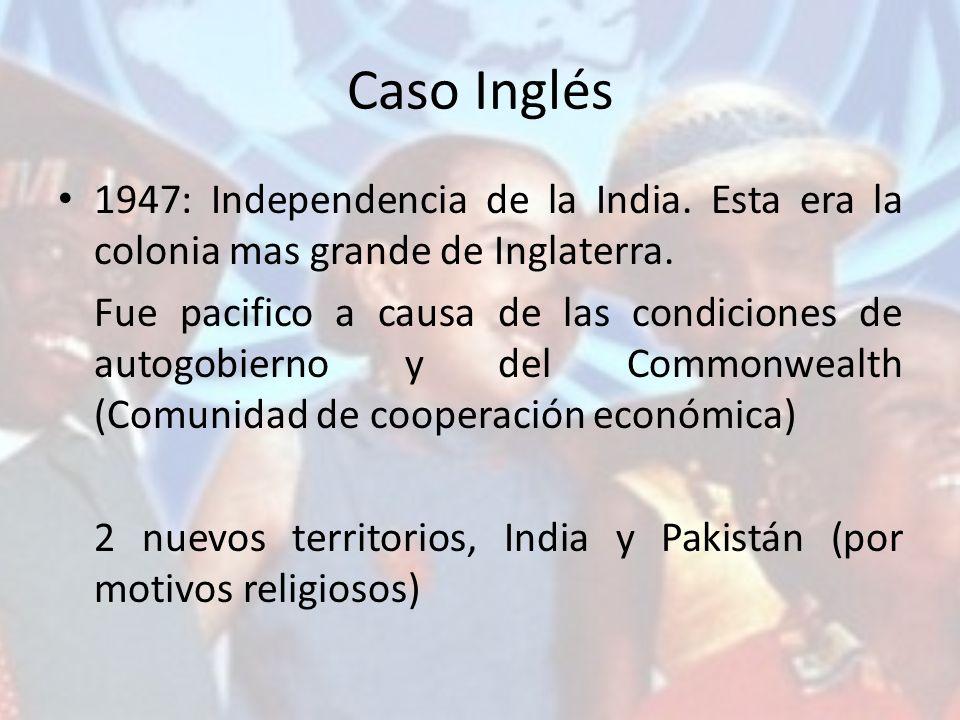 Caso Inglés 1947: Independencia de la India. Esta era la colonia mas grande de Inglaterra.