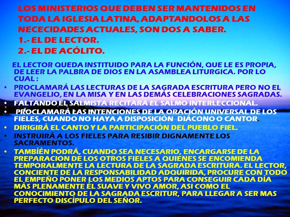 LOS MINISTERIOS QUE DEBEN SER MANTENIDOS EN TODA LA IGLESIA LATINA, ADAPTANDOLOS A LAS NECECIDADES ACTUALES, SON DOS A SABER. 1.- EL DE LECTOR. 2.- EL DE ACÓLITO.