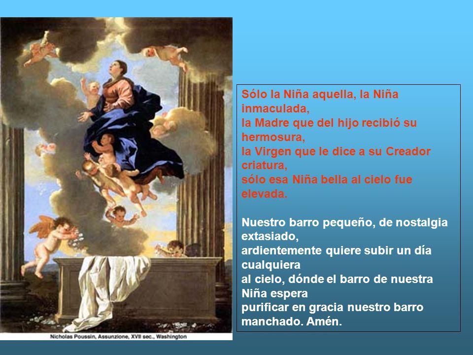 Sólo la Niña aquella, la Niña inmaculada, la Madre que del hijo recibió su hermosura, la Virgen que le dice a su Creador criatura, sólo esa Niña bella al cielo fue elevada.