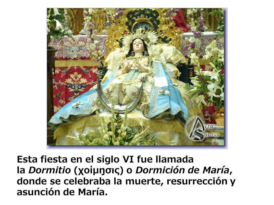 Esta fiesta en el siglo VI fue llamada la Dormitio (χοίμŋσις) o Dormición de María, donde se celebraba la muerte, resurrección y asunción de María.