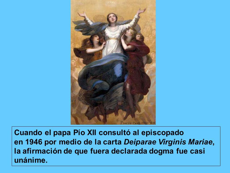 Cuando el papa Pío XII consultó al episcopado en 1946 por medio de la carta Deiparae Virginis Mariae, la afirmación de que fuera declarada dogma fue casi unánime.
