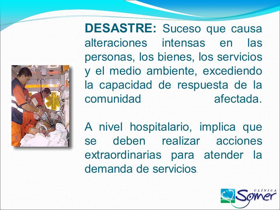 DESASTRE: Suceso que causa alteraciones intensas en las personas, los bienes, los servicios y el medio ambiente, excediendo la capacidad de respuesta de la comunidad afectada.