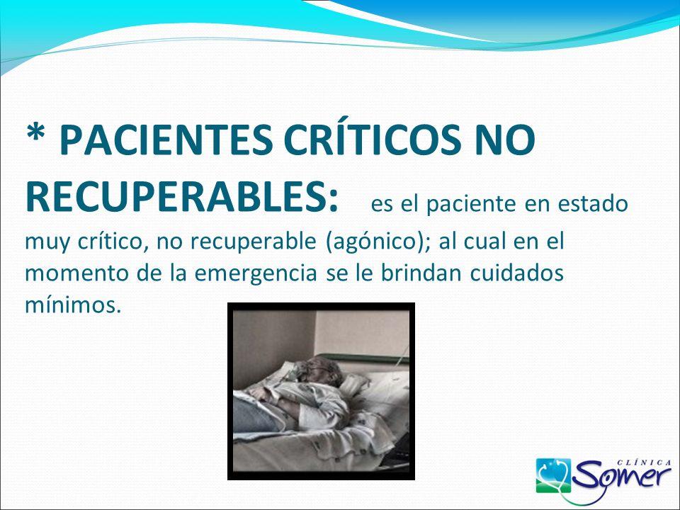 * PACIENTES CRÍTICOS NO RECUPERABLES: es el paciente en estado muy crítico, no recuperable (agónico); al cual en el momento de la emergencia se le brindan cuidados mínimos.
