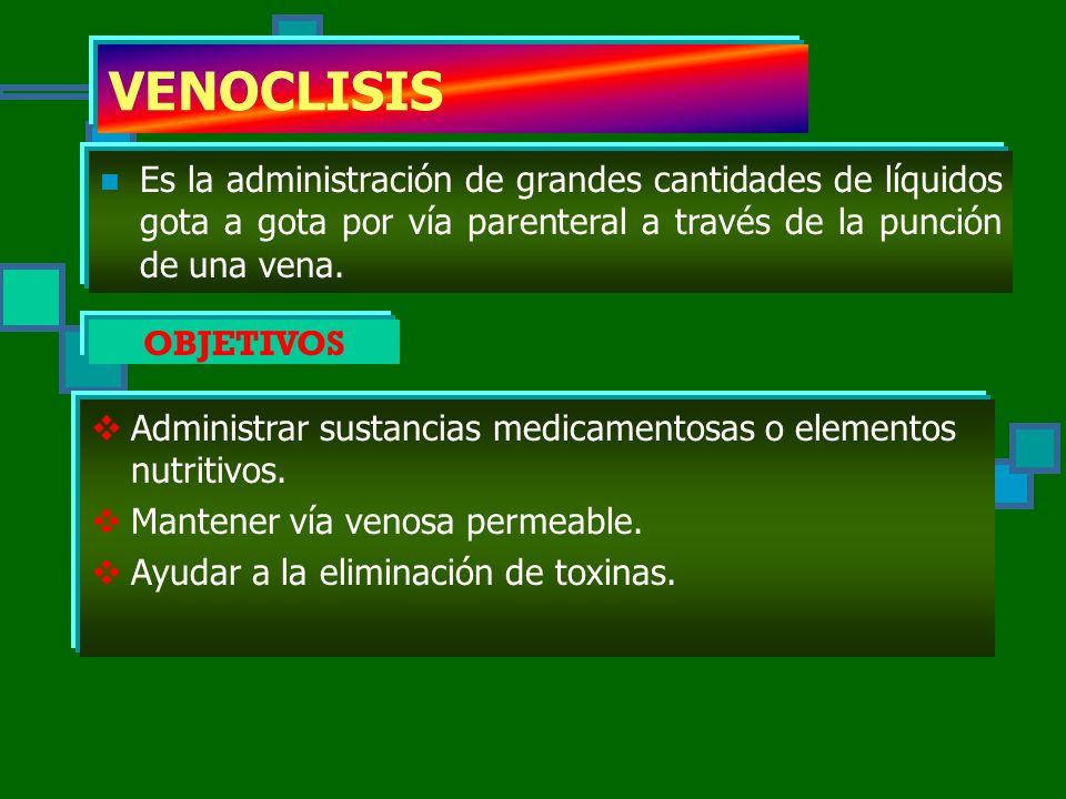 VENOCLISIS Es la administración de grandes cantidades de líquidos gota a gota por vía parenteral a través de la punción de una vena.