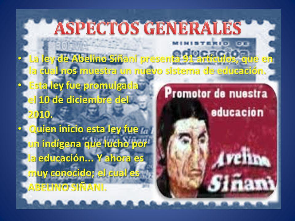 ASPECTOS GENERALES La ley de Abelino Siñani presenta 91 artículos, que en la cual nos muestra un nuevo sistema de educación.