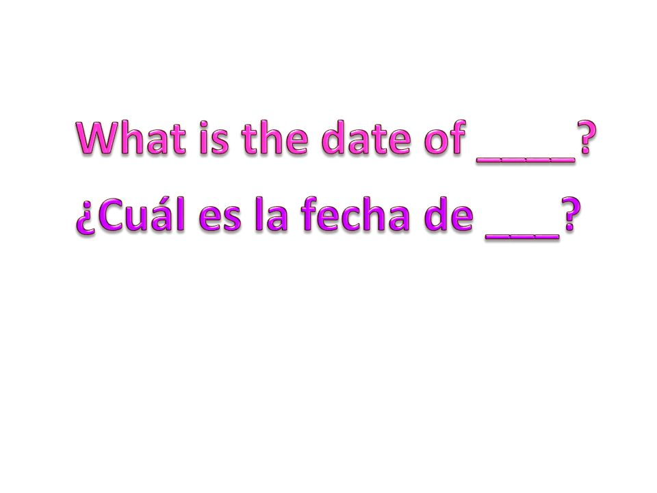 What is the date of ____ ¿Cuál es la fecha de ___