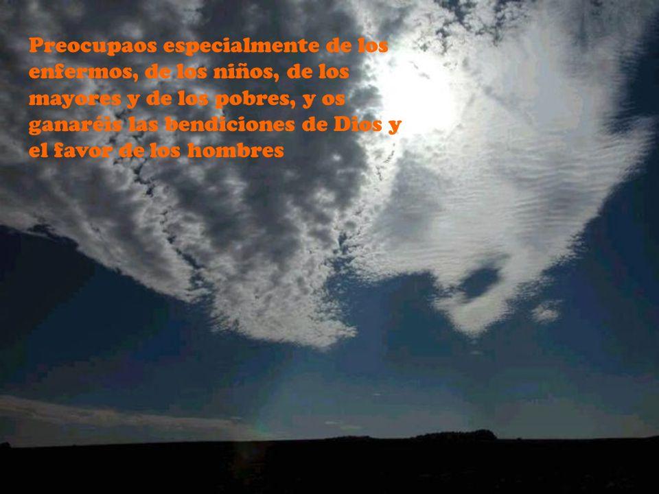 Preocupaos especialmente de los enfermos, de los niños, de los mayores y de los pobres, y os ganaréis las bendiciones de Dios y el favor de los hombres