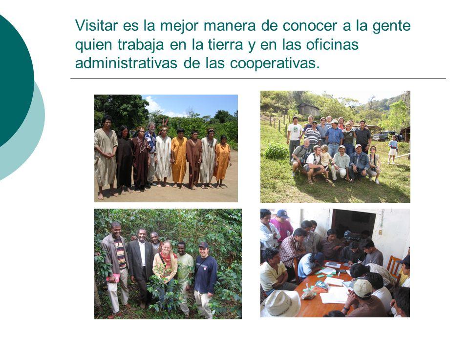 Visitar es la mejor manera de conocer a la gente quien trabaja en la tierra y en las oficinas administrativas de las cooperativas.
