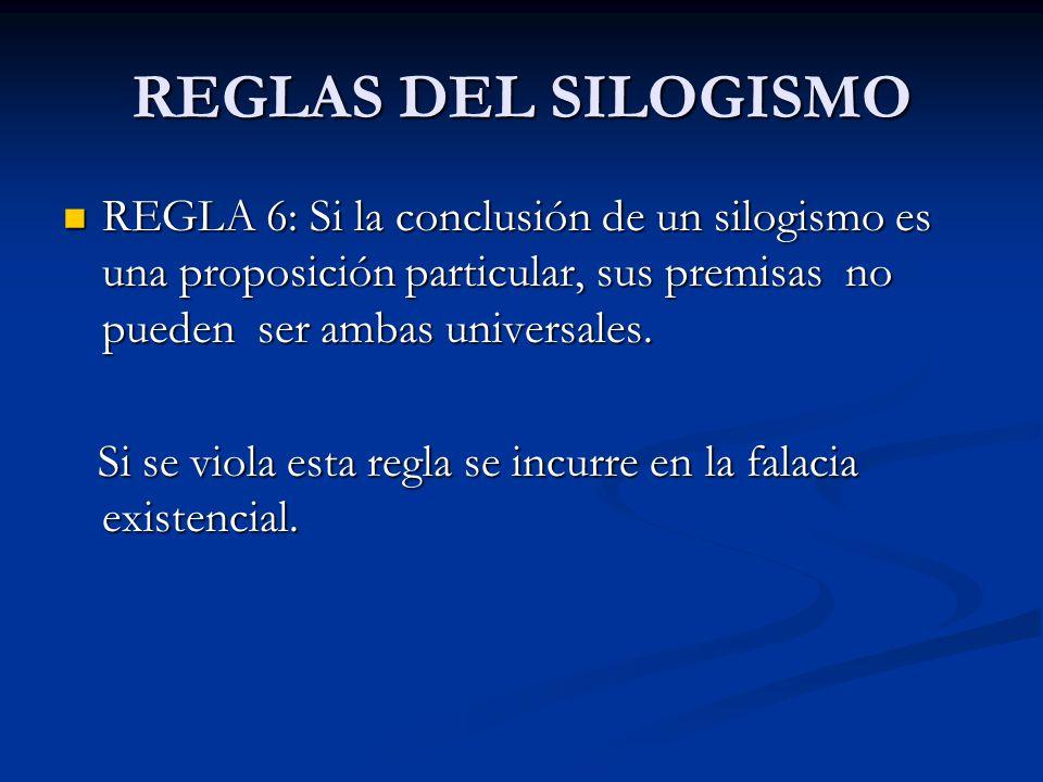 REGLAS DEL SILOGISMO REGLA 6: Si la conclusión de un silogismo es una proposición particular, sus premisas no pueden ser ambas universales.