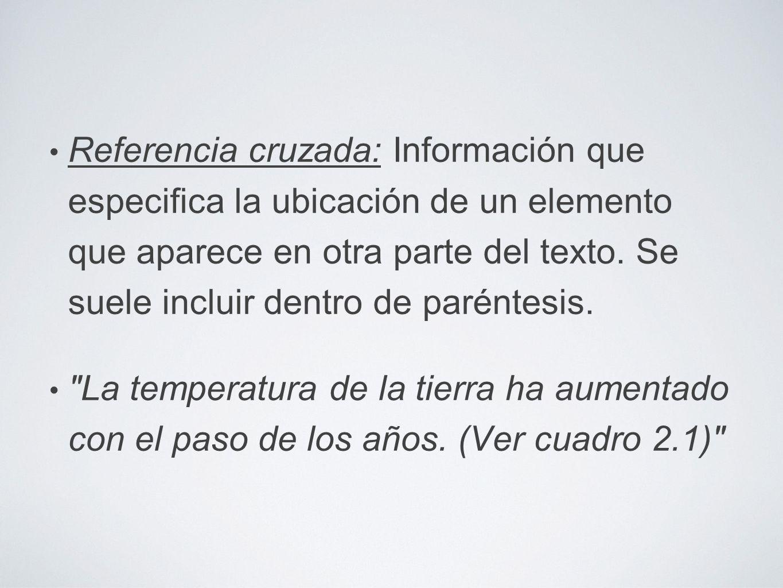 Referencia cruzada: Información que especifica la ubicación de un elemento que aparece en otra parte del texto. Se suele incluir dentro de paréntesis.