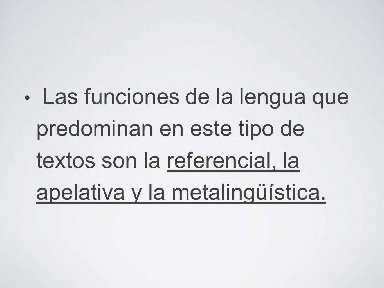 Las funciones de la lengua que predominan en este tipo de textos son la referencial, la apelativa y la metalingüística.