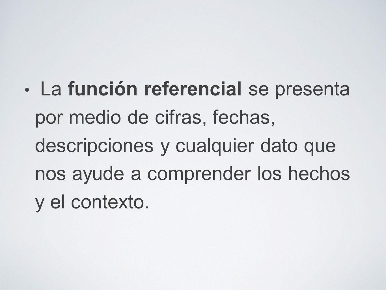 La función referencial se presenta por medio de cifras, fechas, descripciones y cualquier dato que nos ayude a comprender los hechos y el contexto.
