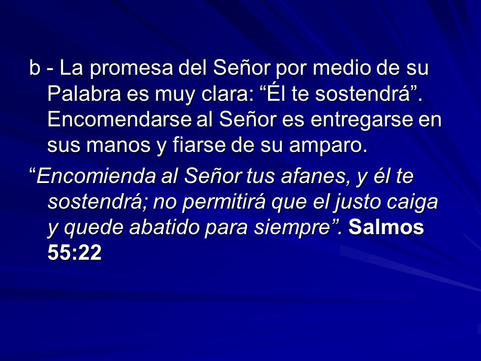 b - La promesa del Señor por medio de su Palabra es muy clara: Él te sostendrá . Encomendarse al Señor es entregarse en sus manos y fiarse de su amparo.