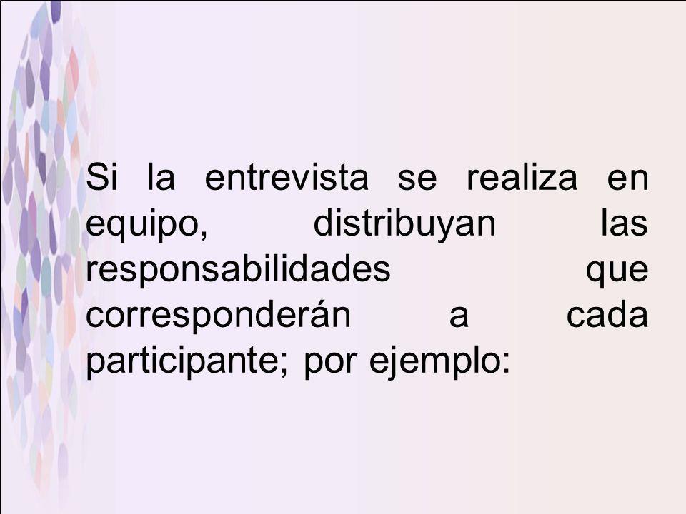 Si la entrevista se realiza en equipo, distribuyan las responsabilidades que corresponderán a cada participante; por ejemplo: