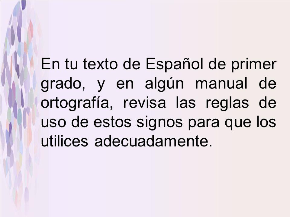 En tu texto de Español de primer grado, y en algún manual de ortografía, revisa las reglas de uso de estos signos para que los utilices adecuadamente.