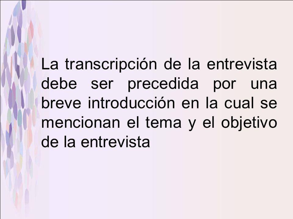 La transcripción de la entrevista debe ser precedida por una breve introducción en la cual se mencionan el tema y el objetivo de la entrevista
