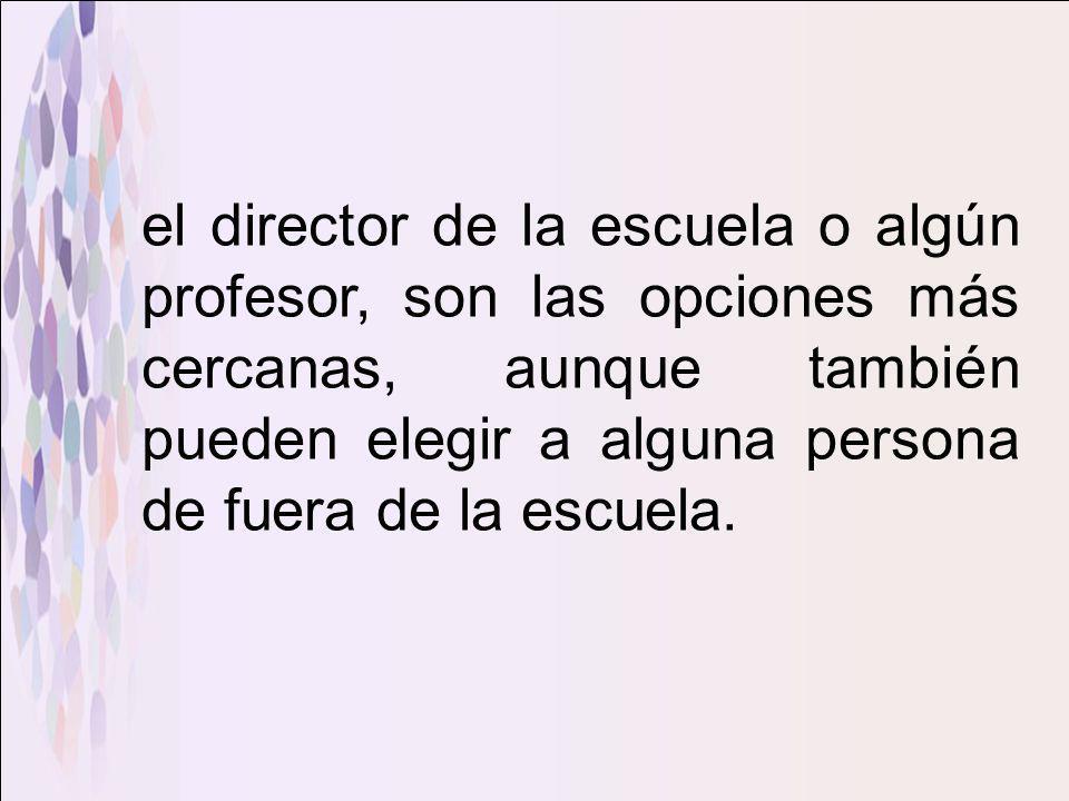 el director de la escuela o algún profesor, son las opciones más cercanas, aunque también pueden elegir a alguna persona de fuera de la escuela.