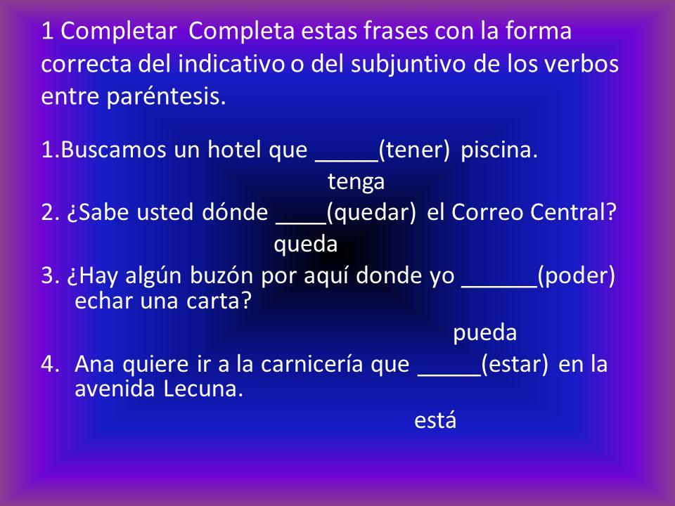 1 Completar Completa estas frases con la forma correcta del indicativo o del subjuntivo de los verbos entre paréntesis.