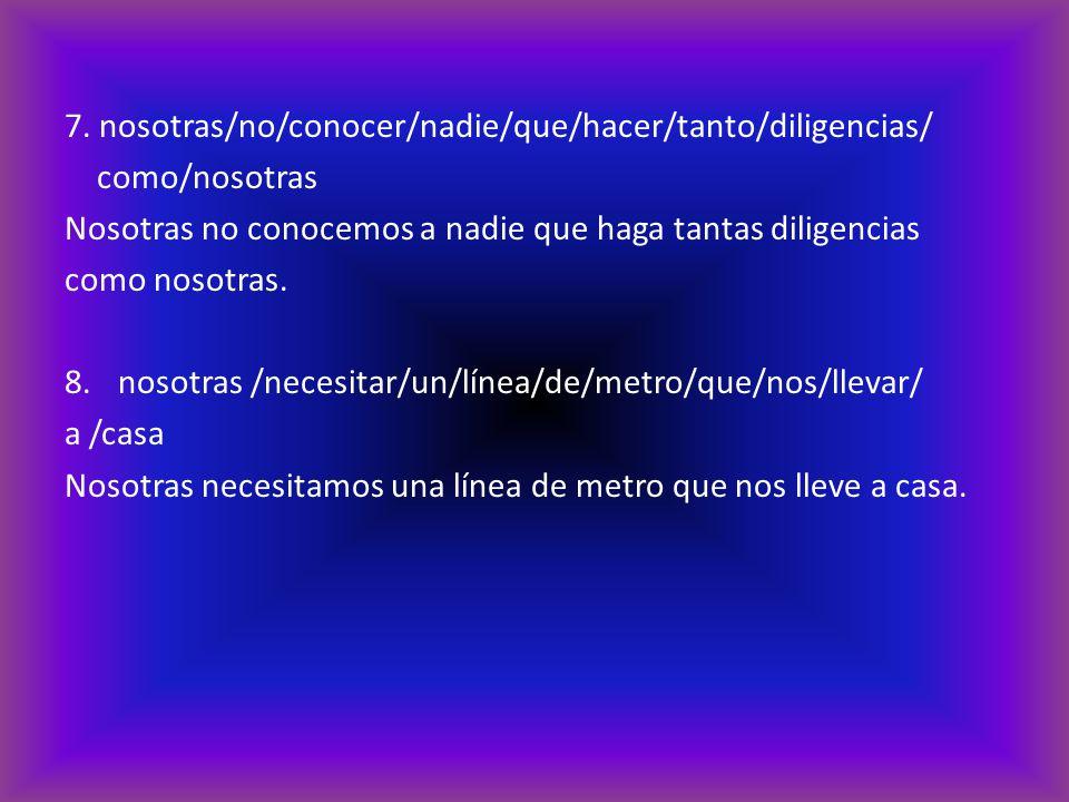 7. nosotras/no/conocer/nadie/que/hacer/tanto/diligencias/