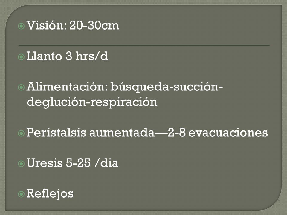 Visión: 20-30cm Llanto 3 hrs/d. Alimentación: búsqueda-succión-deglución-respiración. Peristalsis aumentada—2-8 evacuaciones.