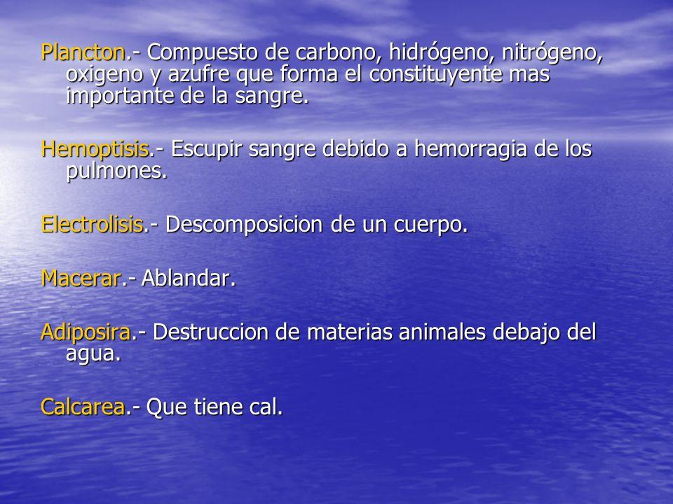 Plancton.- Compuesto de carbono, hidrógeno, nitrógeno, oxigeno y azufre que forma el constituyente mas importante de la sangre.