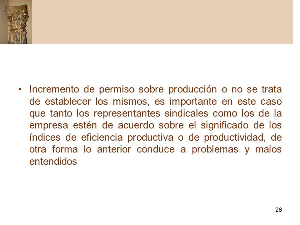 Incremento de permiso sobre producción o no se trata de establecer los mismos, es importante en este caso que tanto los representantes sindicales como los de la empresa estén de acuerdo sobre el significado de los índices de eficiencia productiva o de productividad, de otra forma lo anterior conduce a problemas y malos entendidos