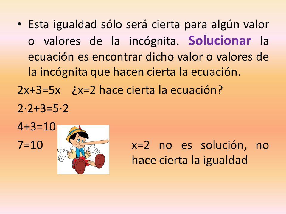 Esta igualdad sólo será cierta para algún valor o valores de la incógnita. Solucionar la ecuación es encontrar dicho valor o valores de la incógnita que hacen cierta la ecuación.