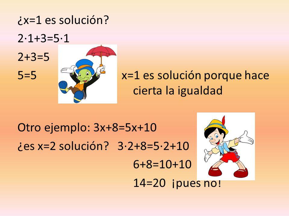 ¿x=1 es solución 2·1+3=5·1. 2+3=5. 5=5 x=1 es solución porque hace cierta la igualdad.