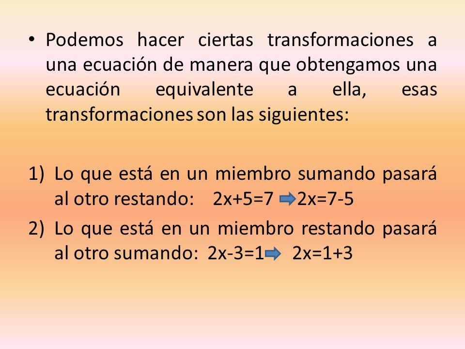 Podemos hacer ciertas transformaciones a una ecuación de manera que obtengamos una ecuación equivalente a ella, esas transformaciones son las siguientes:
