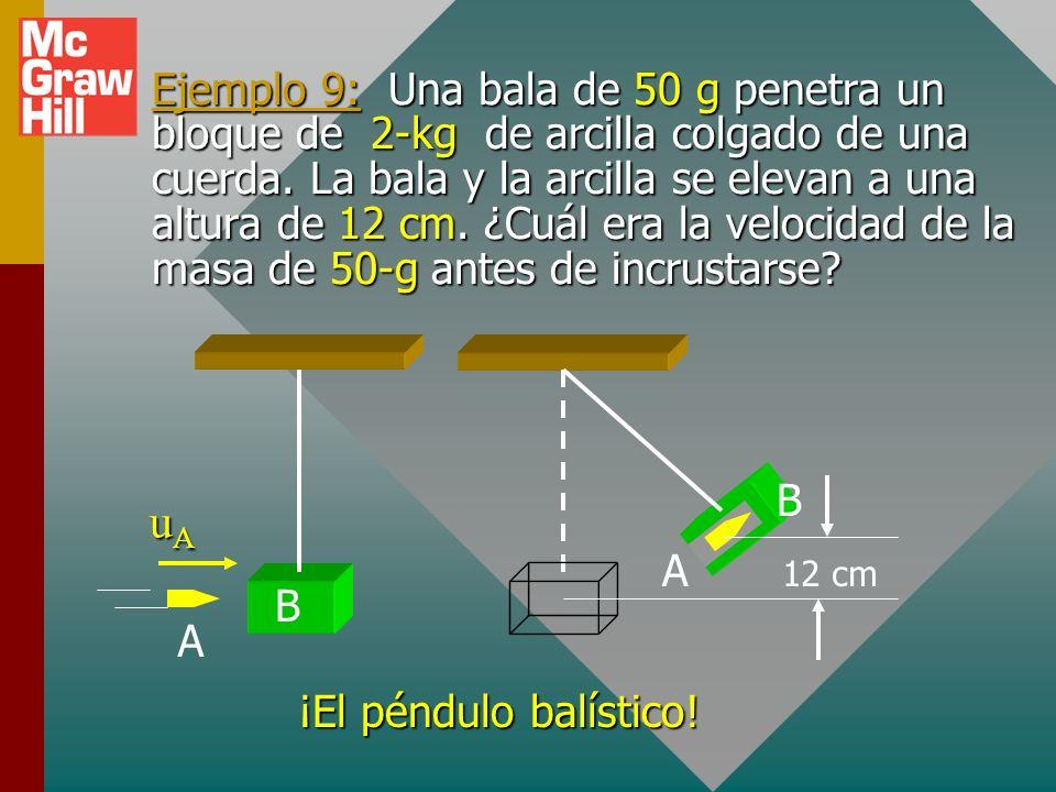 Ejemplo 9: Una bala de 50 g penetra un bloque de 2-kg de arcilla colgado de una cuerda. La bala y la arcilla se elevan a una altura de 12 cm. ¿Cuál era la velocidad de la masa de 50-g antes de incrustarse