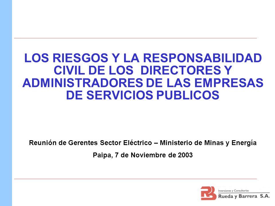 LOS RIESGOS Y LA RESPONSABILIDAD CIVIL DE LOS DIRECTORES Y ADMINISTRADORES DE LAS EMPRESAS DE SERVICIOS PUBLICOS Reunión de Gerentes Sector Eléctrico – Ministerio de Minas y Energía Paipa, 7 de Noviembre de 2003